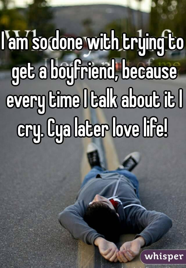 I am so done with trying to get a boyfriend, because every time I talk about it I cry. Cya later love life!