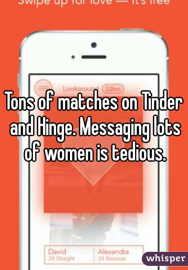 Tons of matches on Tinder and Hinge. Messaging lots of women is tedious.