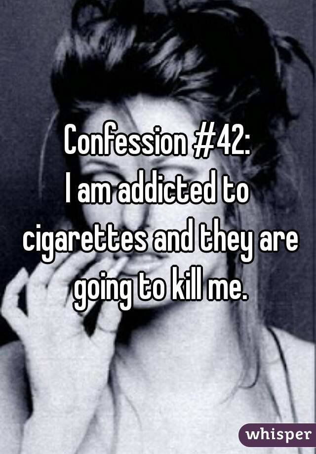 Confession #42: I am addicted to cigarettes and they are going to kill me.