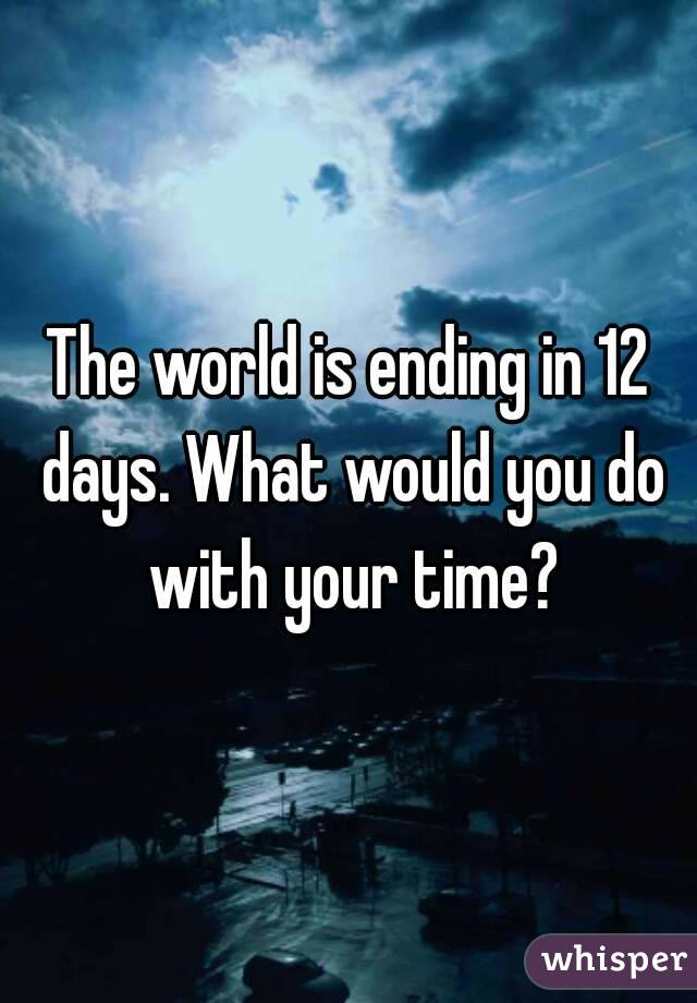 The world is ending in 12 days. What would you do with your time?