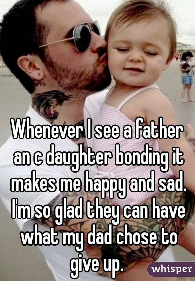 Whenever I see a father an c daughter bonding it makes me happy and sad. I'm so glad they can have what my dad chose to give up.