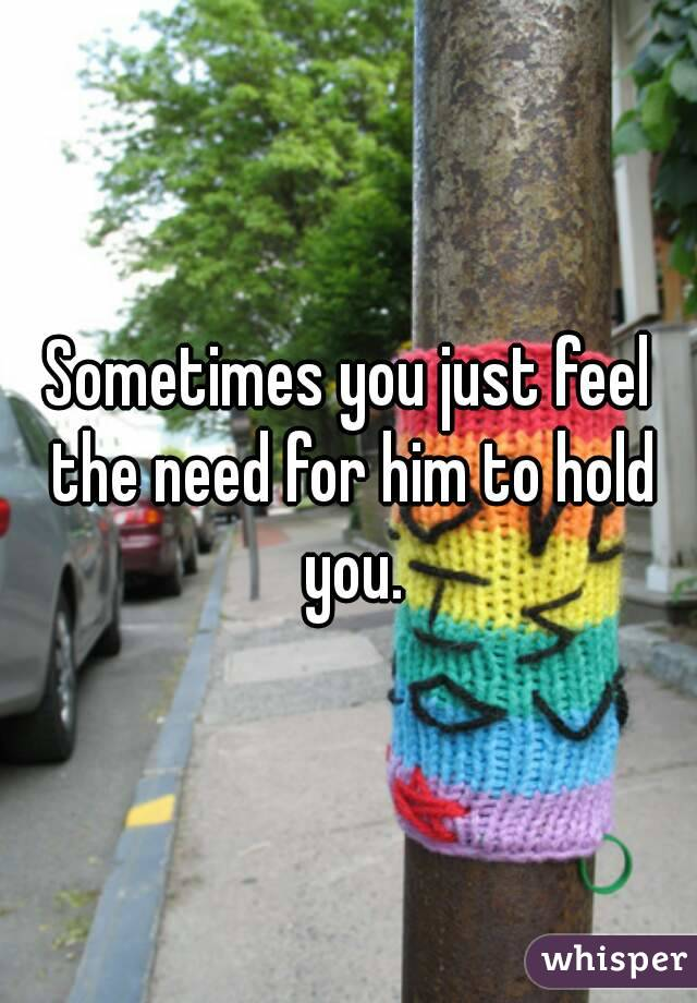 Sometimes you just feel the need for him to hold you.
