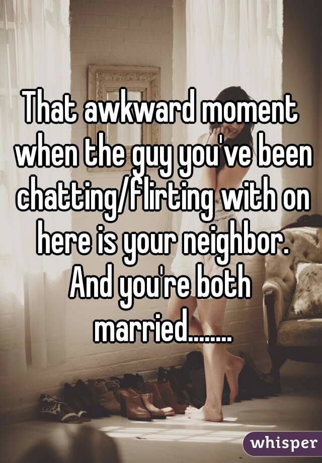 That awkward moment when the guy you've been chatting/flirting with on here is your neighbor. And you're both married........
