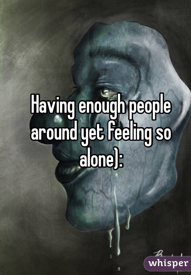 Having enough people around yet feeling so alone):