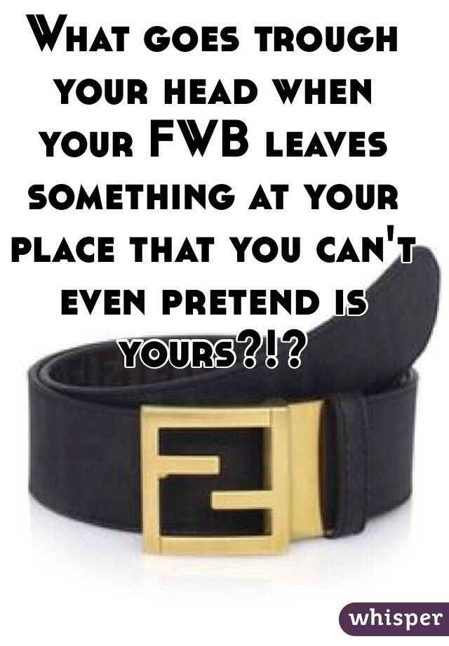 What goes trough your head when your FWB leaves something at your place that you can't even pretend is yours?!?