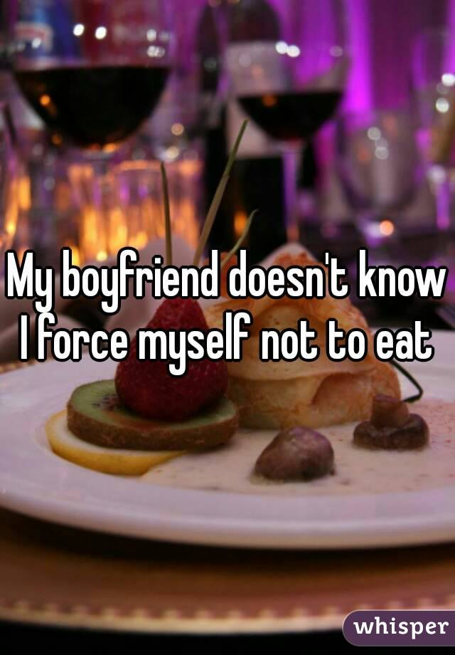 My boyfriend doesn't know I force myself not to eat