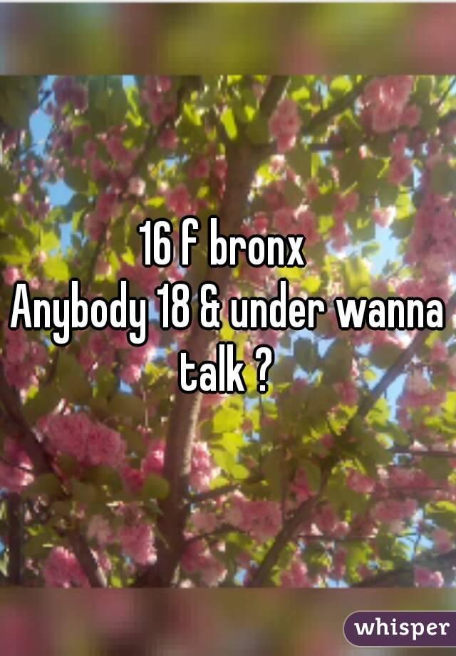 16 f bronx  Anybody 18 & under wanna talk ?