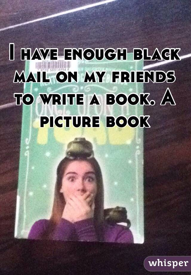 I have enough black mail on my friends to write a book. A picture book