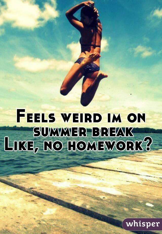Feels weird im on summer break Like, no homework?