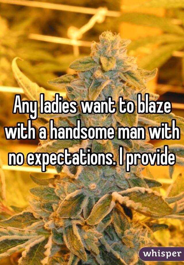 Any ladies want to blaze with a handsome man with no expectations. I provide
