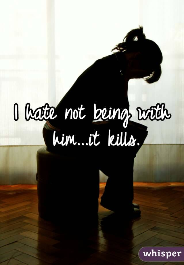 I hate not being with him...it kills.