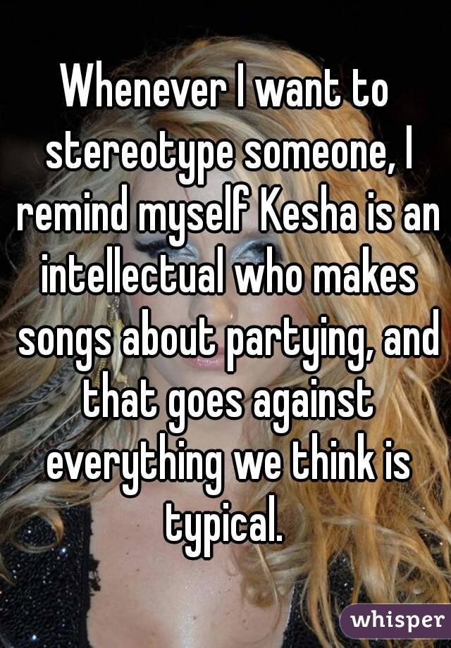 Whenever I want to stereotype someone, I remind myself Kesha is an intellectual who makes songs about partying, and that goes against everything we think is typical.