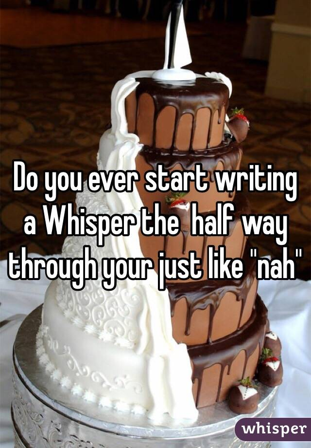 "Do you ever start writing a Whisper the  half way through your just like ""nah"""