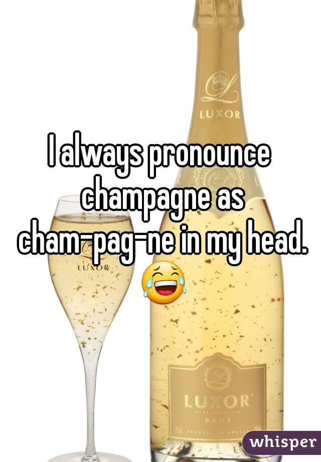 I always pronounce champagne as cham-pag-ne in my head. 😂