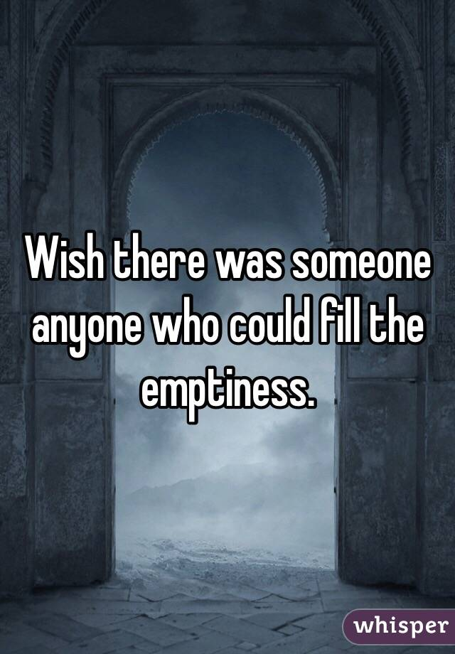 Wish there was someone anyone who could fill the emptiness.