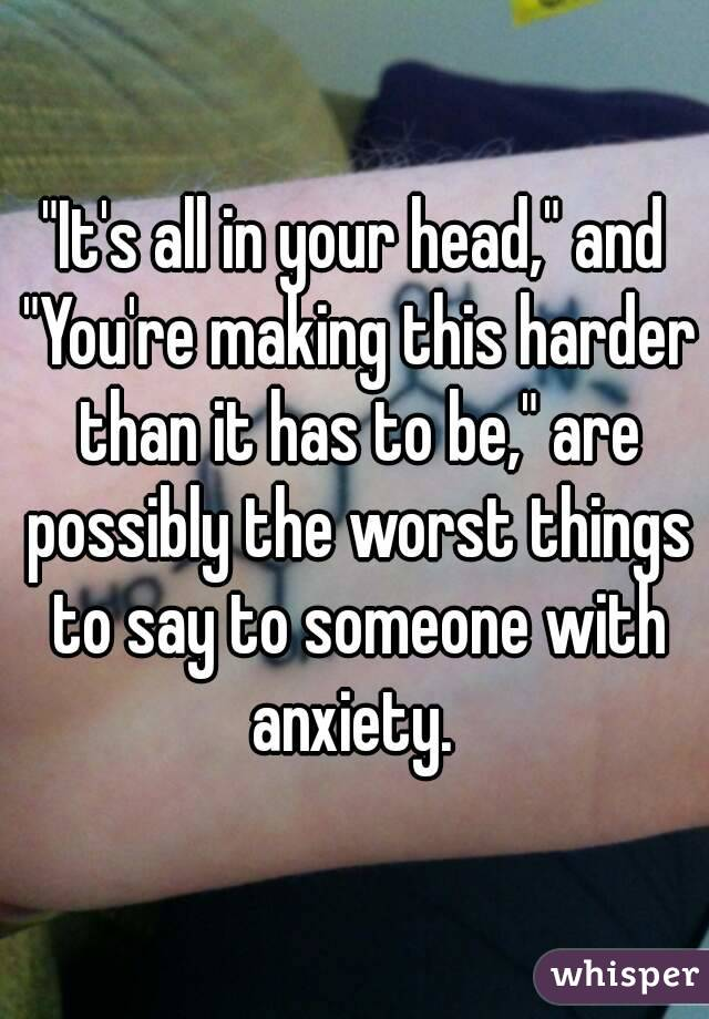 """""""It's all in your head,"""" and """"You're making this harder than it has to be,"""" are possibly the worst things to say to someone with anxiety."""