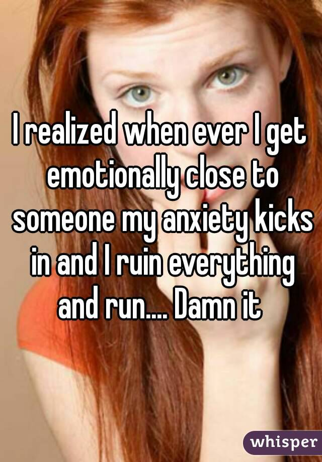 I realized when ever I get emotionally close to someone my anxiety kicks in and I ruin everything and run.... Damn it