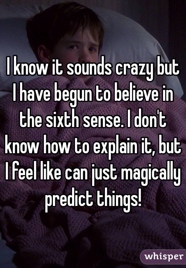 I know it sounds crazy but I have begun to believe in the sixth sense. I don't know how to explain it, but I feel like can just magically predict things!