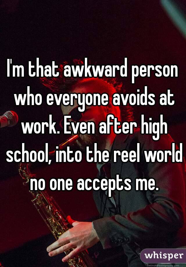 I'm that awkward person who everyone avoids at work. Even after high school, into the reel world no one accepts me.