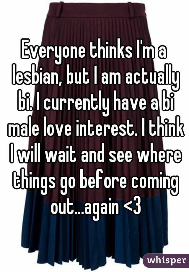 Everyone thinks I'm a lesbian, but I am actually bi. I currently have a bi male love interest. I think I will wait and see where things go before coming out...again <3
