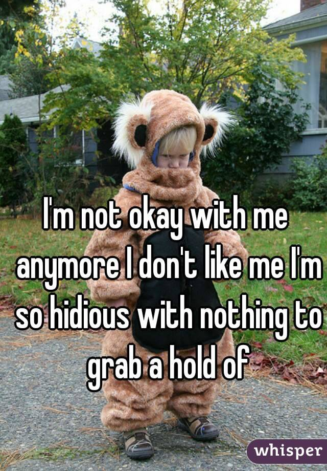 I'm not okay with me anymore I don't like me I'm so hidious with nothing to grab a hold of