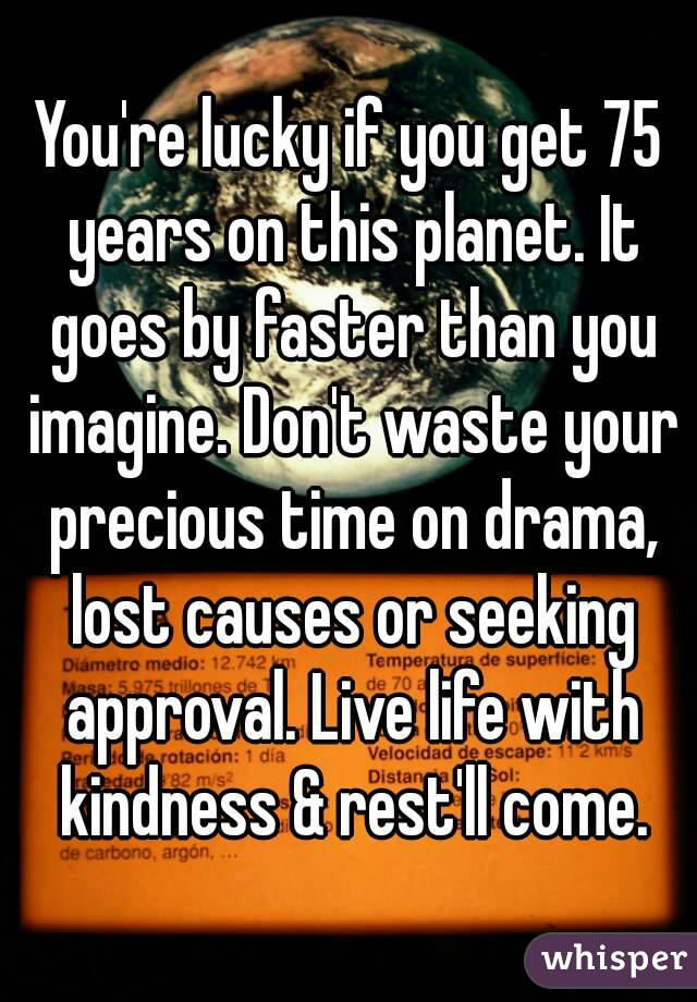 You're lucky if you get 75 years on this planet. It goes by faster than you imagine. Don't waste your precious time on drama, lost causes or seeking approval. Live life with kindness & rest'll come.