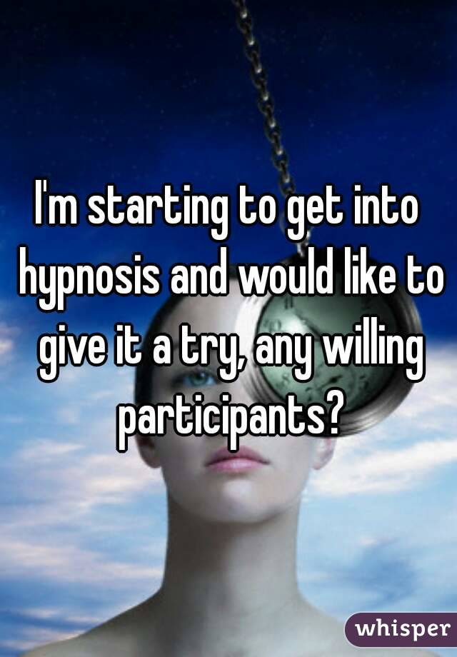 I'm starting to get into hypnosis and would like to give it a try, any willing participants?
