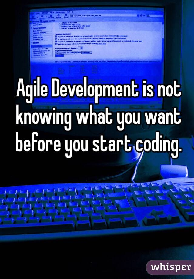 Agile Development is not knowing what you want before you start coding.