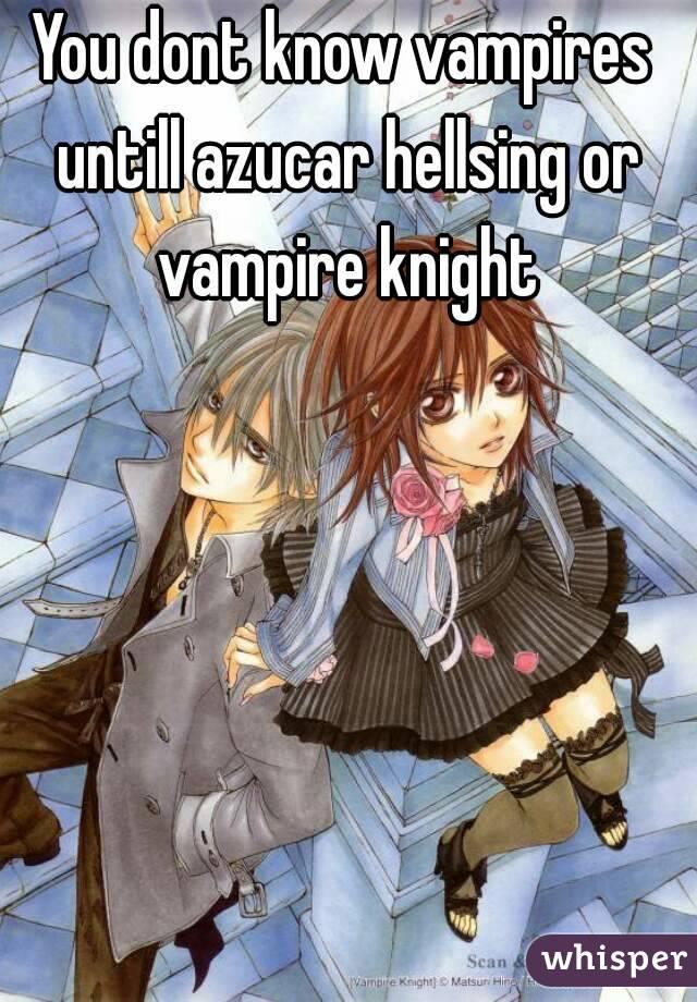 You dont know vampires untill azucar hellsing or vampire knight