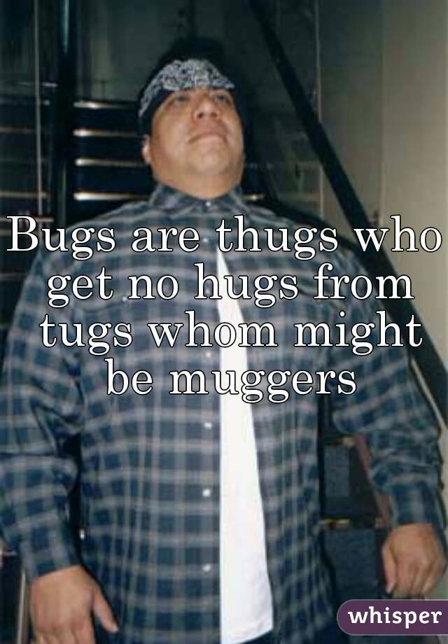 Bugs are thugs who get no hugs from tugs whom might be muggers