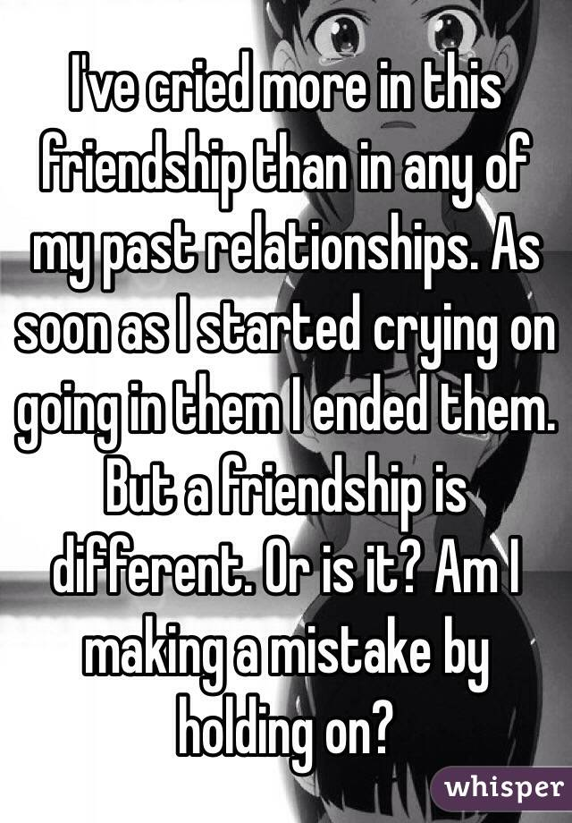 I've cried more in this friendship than in any of my past relationships. As soon as I started crying on going in them I ended them.  But a friendship is different. Or is it? Am I making a mistake by holding on?