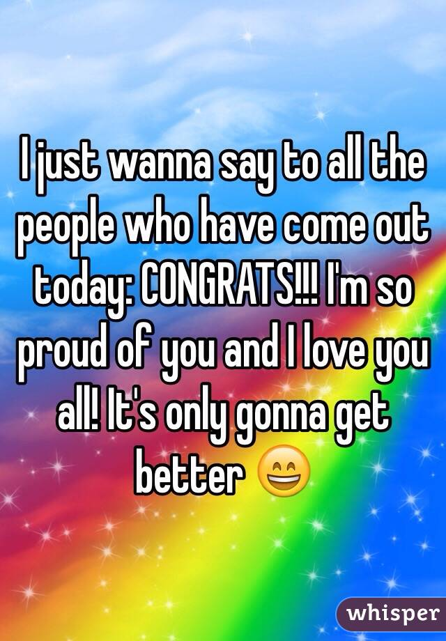 I just wanna say to all the people who have come out today: CONGRATS!!! I'm so proud of you and I love you all! It's only gonna get better 😄