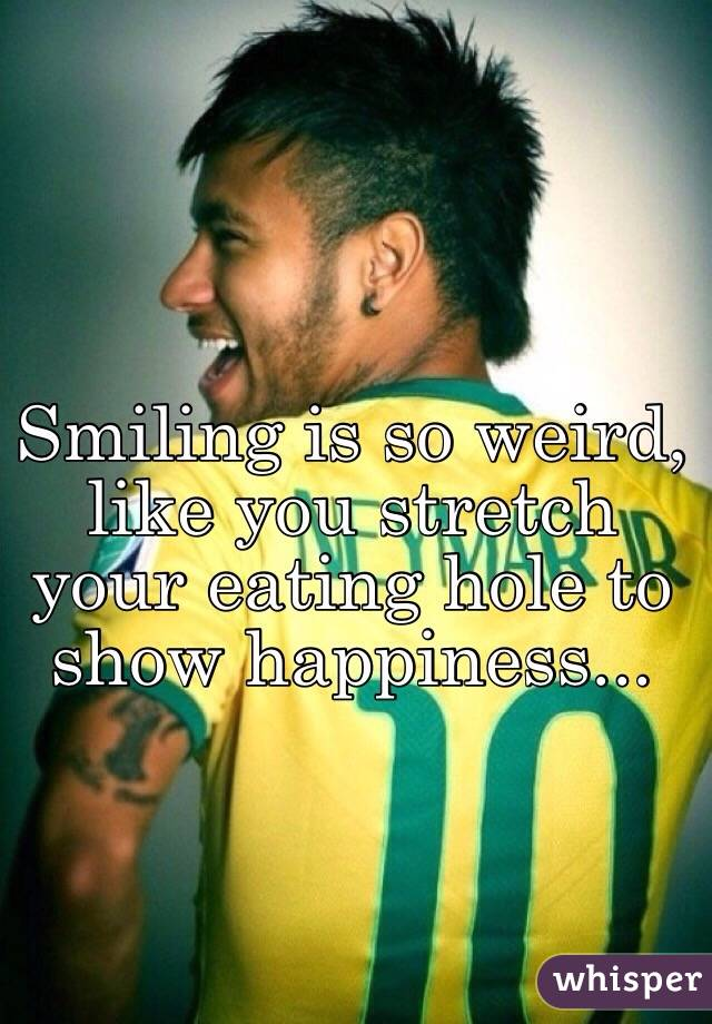 Smiling is so weird, like you stretch your eating hole to show happiness...