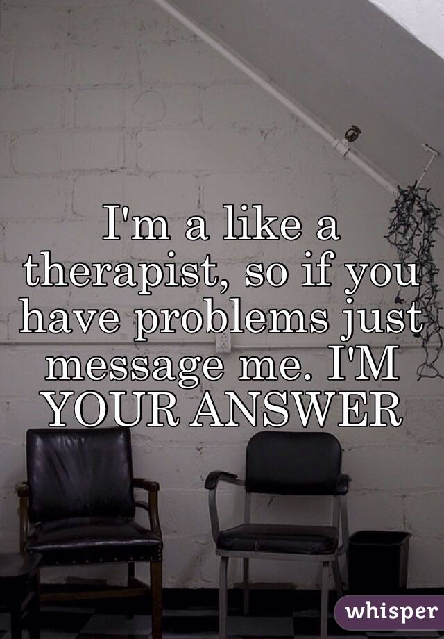 I'm a like a therapist, so if you have problems just message me. I'M YOUR ANSWER