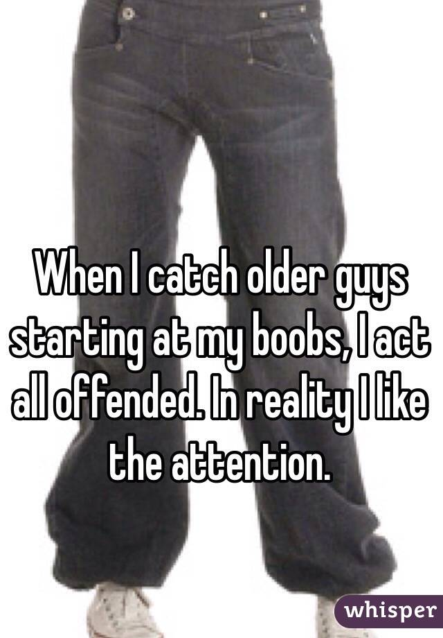 When I catch older guys starting at my boobs, I act all offended. In reality I like the attention.