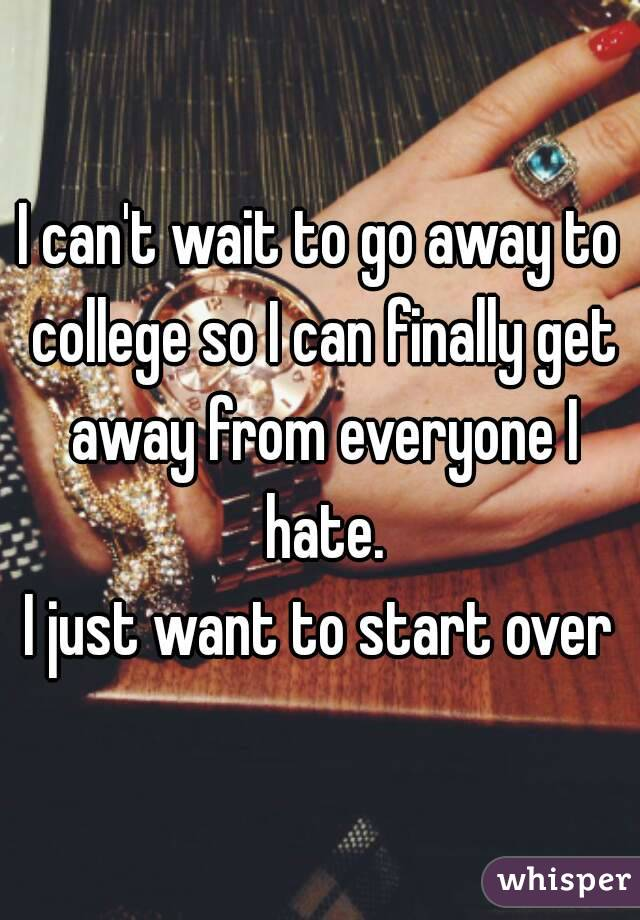 I can't wait to go away to college so I can finally get away from everyone I hate. I just want to start over