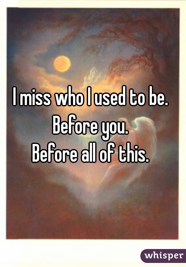 I miss who I used to be.  Before you.  Before all of this.