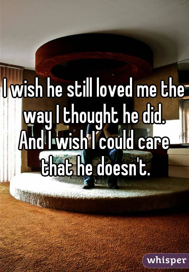 I wish he still loved me the way I thought he did.  And I wish I could care that he doesn't.