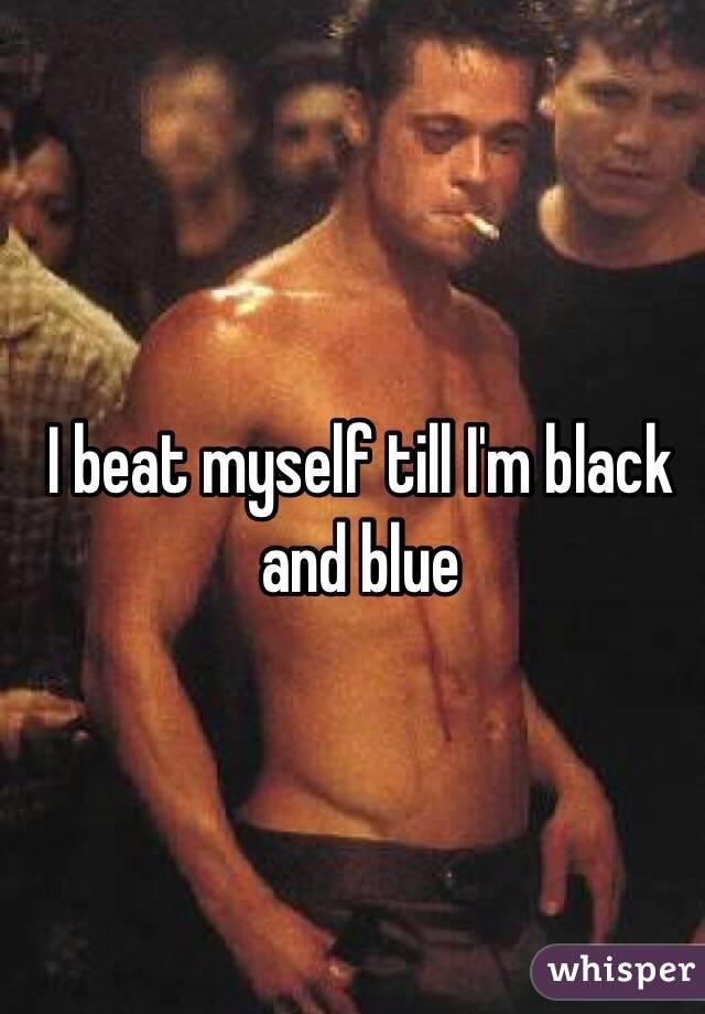 I beat myself till I'm black and blue