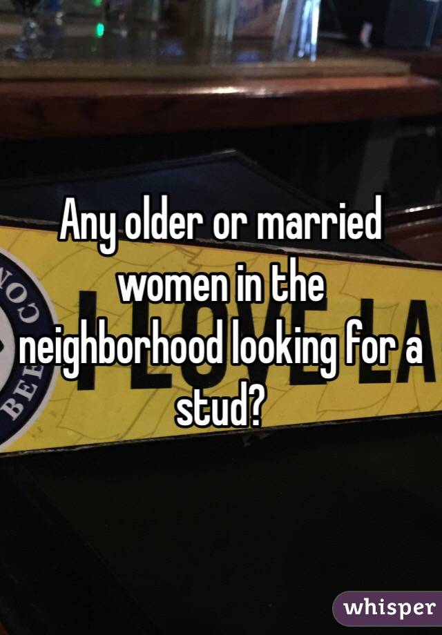 Any older or married women in the neighborhood looking for a stud?