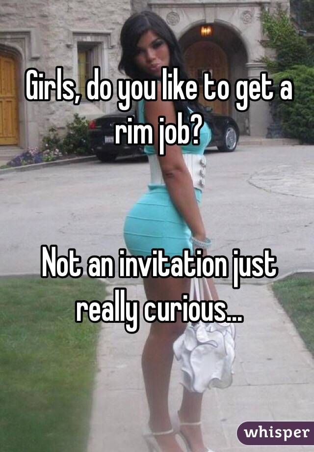 Girls, do you like to get a rim job?   Not an invitation just really curious...
