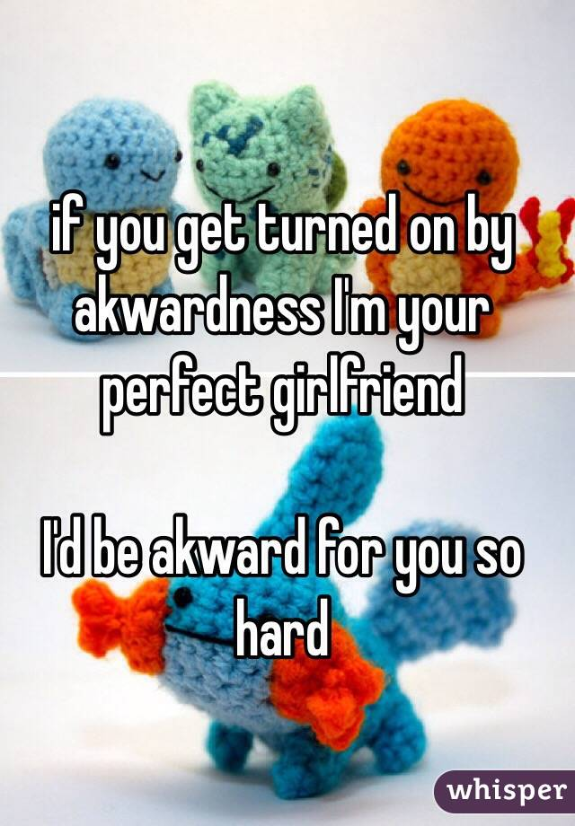 if you get turned on by akwardness I'm your perfect girlfriend  I'd be akward for you so hard