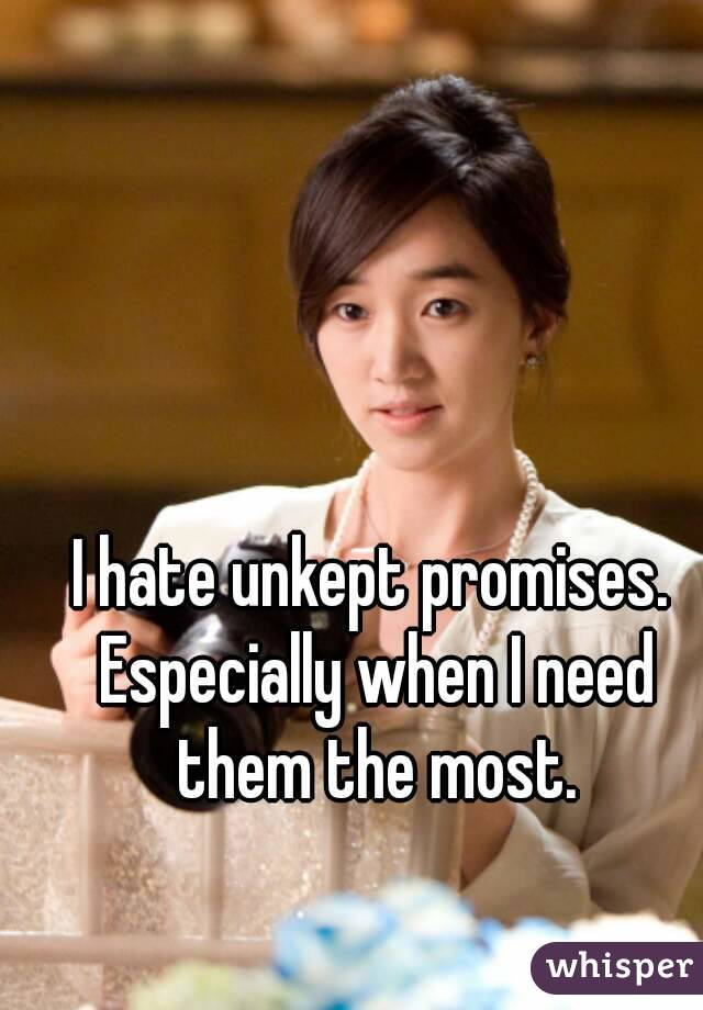 I hate unkept promises. Especially when I need them the most.