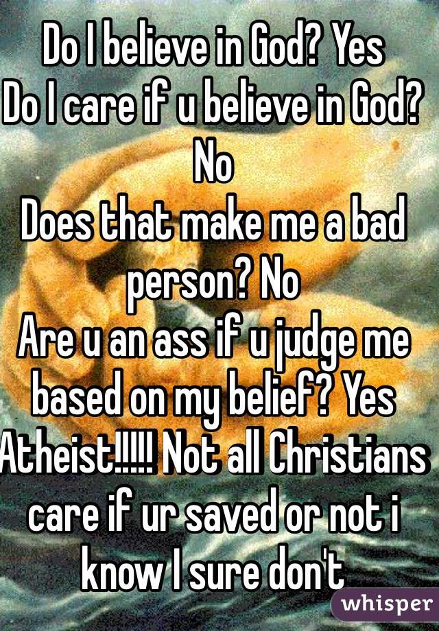Do I believe in God? Yes  Do I care if u believe in God? No Does that make me a bad person? No Are u an ass if u judge me based on my belief? Yes  Atheist!!!!! Not all Christians care if ur saved or not i know I sure don't