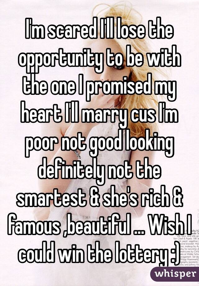I'm scared I'll lose the opportunity to be with the one I promised my heart I'll marry cus I'm poor not good looking definitely not the smartest & she's rich & famous ,beautiful ... Wish I could win the lottery :)