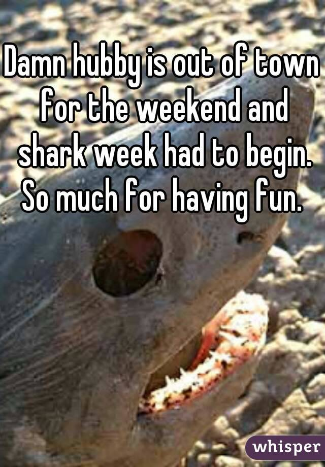 Damn hubby is out of town for the weekend and shark week had to begin. So much for having fun.