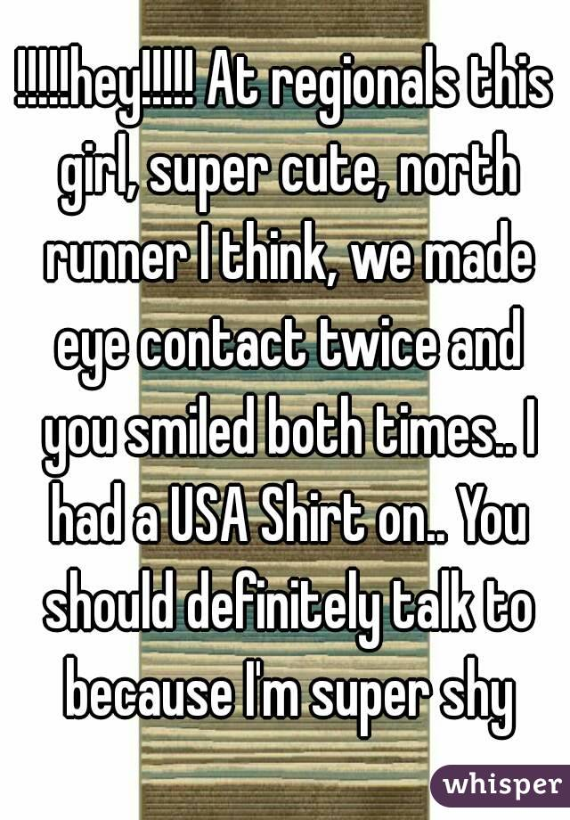 !!!!!hey!!!!! At regionals this girl, super cute, north runner I think, we made eye contact twice and you smiled both times.. I had a USA Shirt on.. You should definitely talk to because I'm super shy
