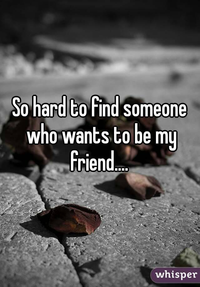 So hard to find someone who wants to be my friend....