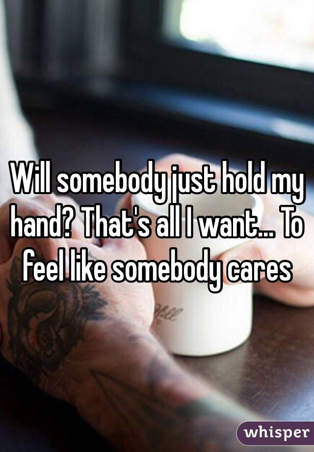 Will somebody just hold my hand? That's all I want... To feel like somebody cares