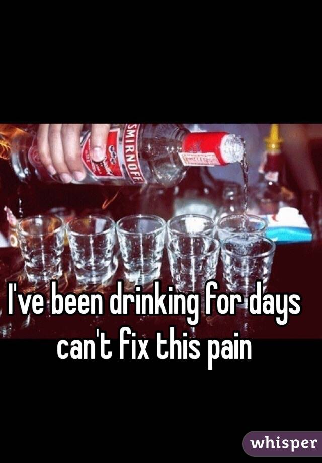 I've been drinking for days can't fix this pain